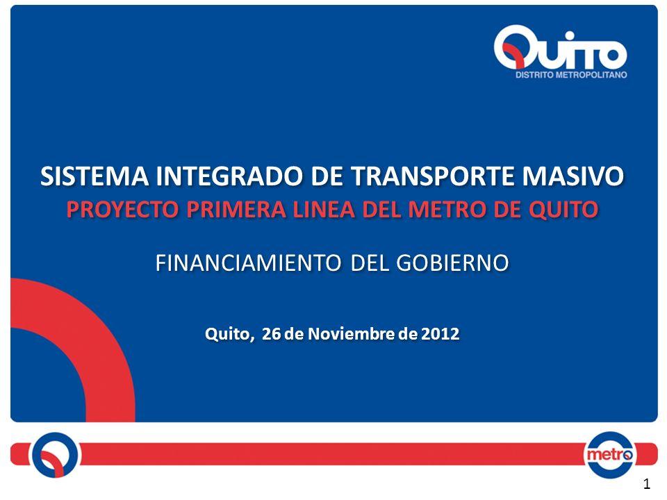 SISTEMA INTEGRADO DE TRANSPORTE MASIVO PROYECTO PRIMERA LINEA DEL METRO DE QUITO FINANCIAMIENTO DEL GOBIERNO Quito, 26 de Noviembre de 2012 SISTEMA IN