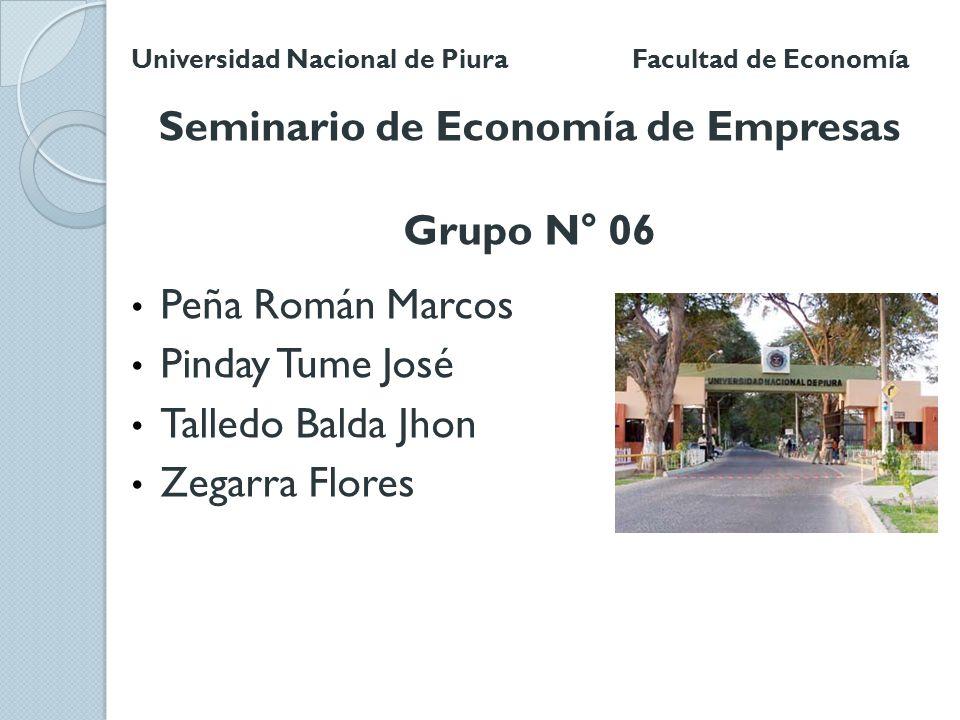 Universidad Nacional de Piura Facultad de Economía Seminario de Economía de Empresas Grupo N° 06 Peña Román Marcos Pinday Tume José Talledo Balda Jhon