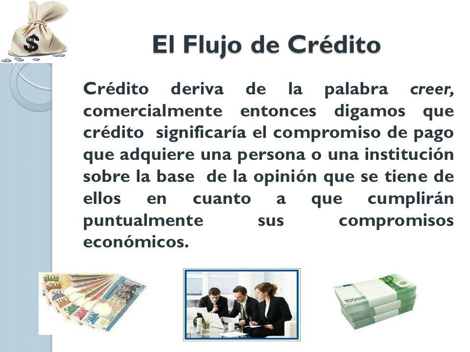 El Flujo de Crédito Crédito deriva de la palabra creer, comercialmente entonces digamos que crédito significaría el compromiso de pago que adquiere un