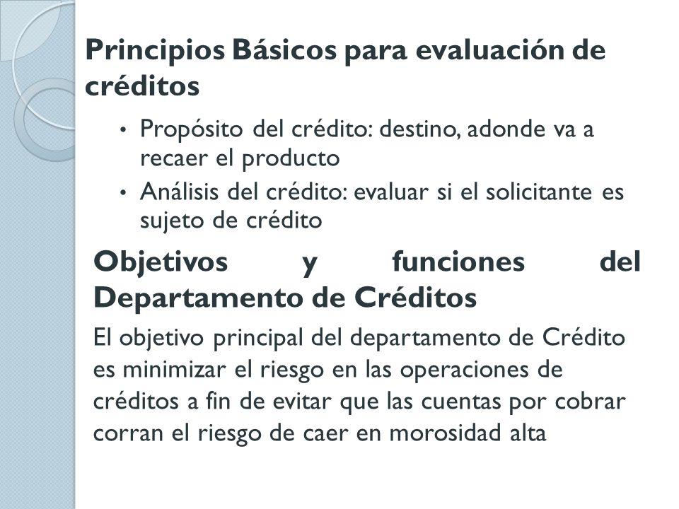 Principios Básicos para evaluación de créditos Propósito del crédito: destino, adonde va a recaer el producto Análisis del crédito: evaluar si el soli