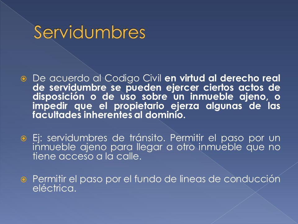 De acuerdo al Codigo Civil en virtud al derecho real de servidumbre se pueden ejercer ciertos actos de disposición o de uso sobre un inmueble ajeno, o impedir que el propietario ejerza algunas de las facultades inherentes al dominio.