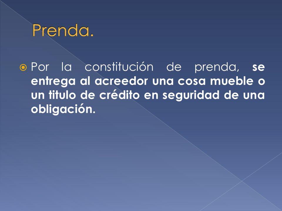 Por la constitución de prenda, se entrega al acreedor una cosa mueble o un titulo de crédito en seguridad de una obligación.