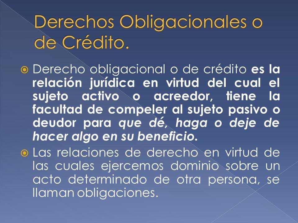 Derecho obligacional o de crédito es la relación jurídica en virtud del cual el sujeto activo o acreedor, tiene la facultad de compeler al sujeto pasivo o deudor para que dé, haga o deje de hacer algo en su beneficio.
