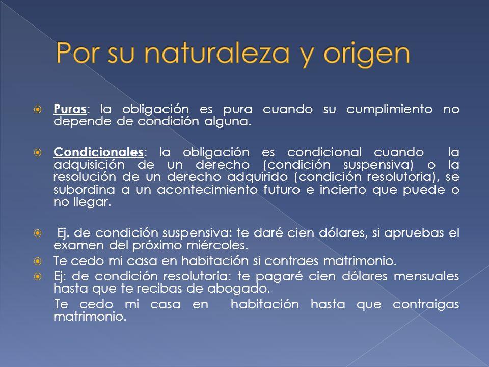 Puras : la obligación es pura cuando su cumplimiento no depende de condición alguna.