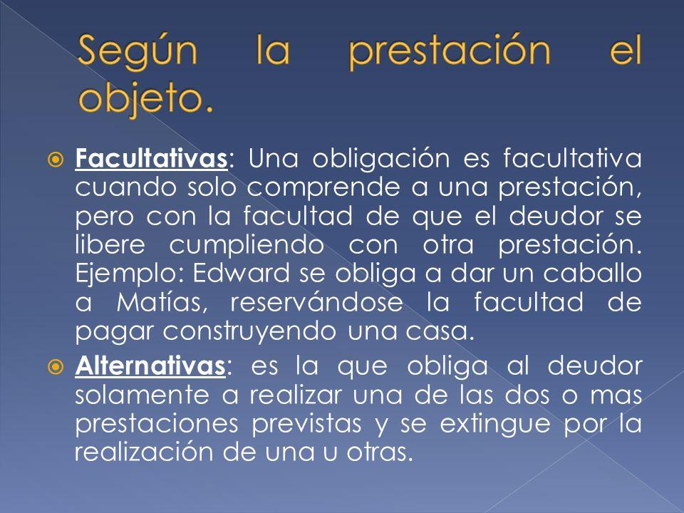 Facultativas : Una obligación es facultativa cuando solo comprende a una prestación, pero con la facultad de que el deudor se libere cumpliendo con otra prestación.