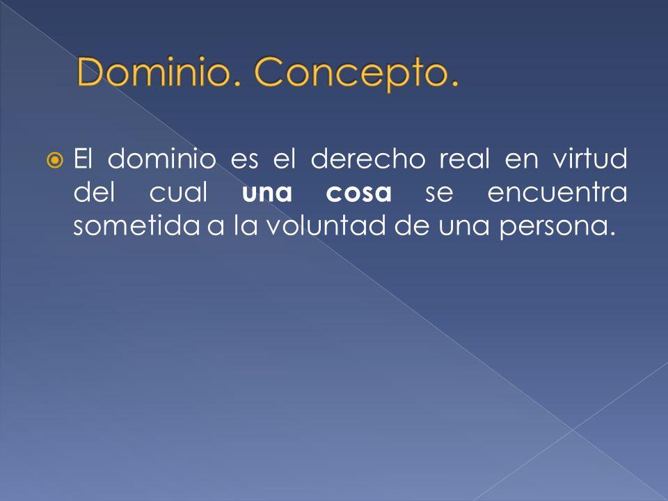 El dominio es el derecho real en virtud del cual una cosa se encuentra sometida a la voluntad de una persona.