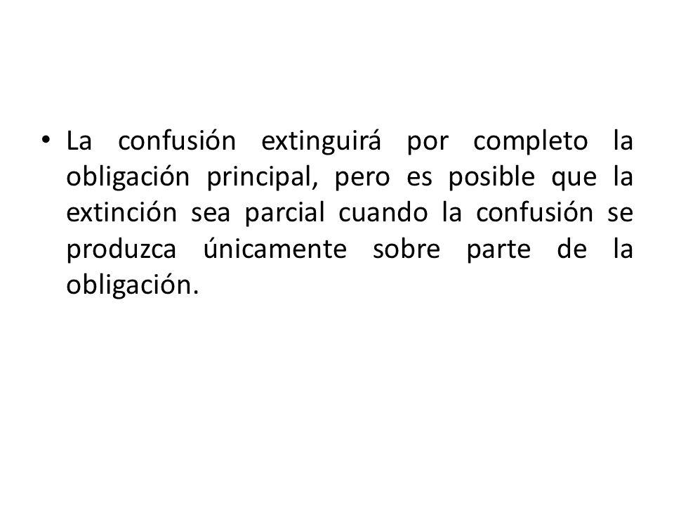 La confusión extinguirá por completo la obligación principal, pero es posible que la extinción sea parcial cuando la confusión se produzca únicamente sobre parte de la obligación.