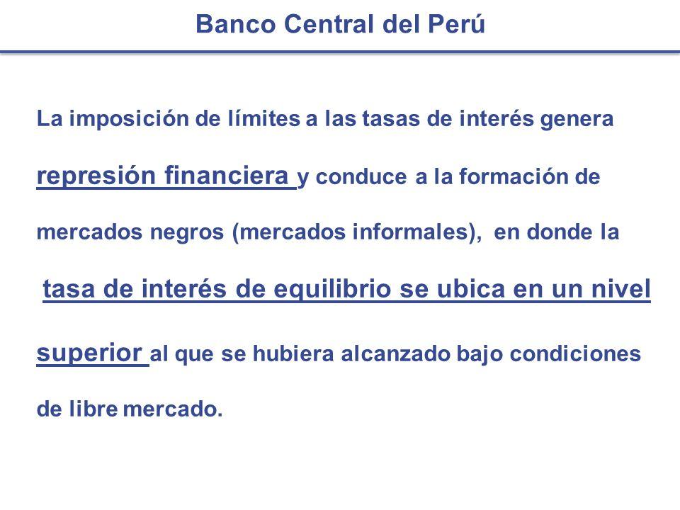 Banco Central del Perú La imposición de límites a las tasas de interés genera represión financiera y conduce a la formación de mercados negros (mercad