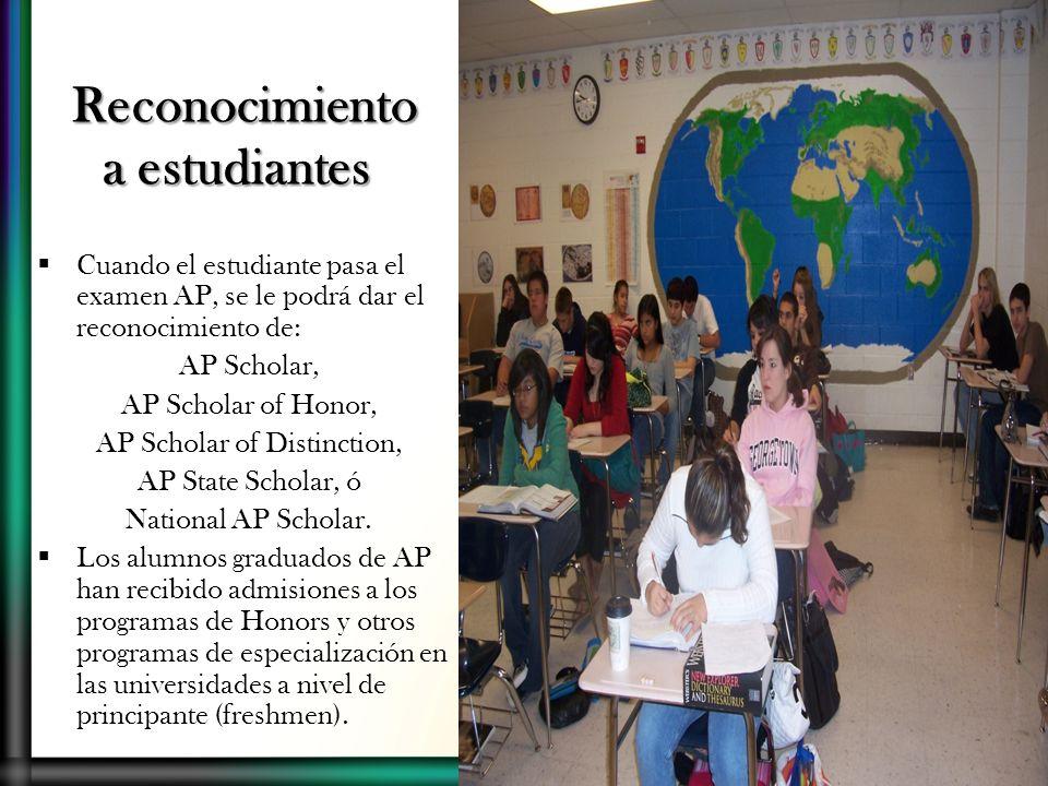 Reconocimiento a estudiantes Cuando el estudiante pasa el examen AP, se le podrá dar el reconocimiento de: AP Scholar, AP Scholar of Honor, AP Scholar of Distinction, AP State Scholar, ó National AP Scholar.