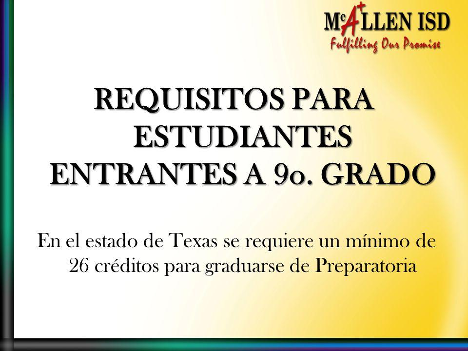 REQUISITOS PARA ESTUDIANTES ENTRANTES A 9o. GRADO En el estado de Texas se requiere un mínimo de 26 créditos para graduarse de Preparatoria