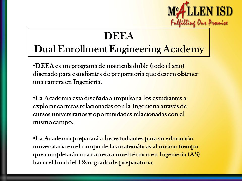 DEEA Dual Enrollment Engineering Academy DEEA es un programa de matrícula doble (todo el año) diseñado para estudiantes de preparatoria que deseen obtener una carrera en Ingeniería.