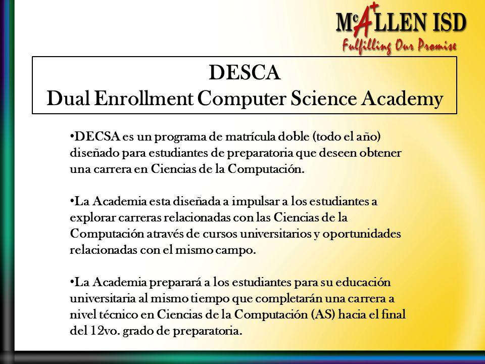 DESCA Dual Enrollment Computer Science Academy DECSA es un programa de matrícula doble (todo el año) diseñado para estudiantes de preparatoria que deseen obtener una carrera en Ciencias de la Computación.