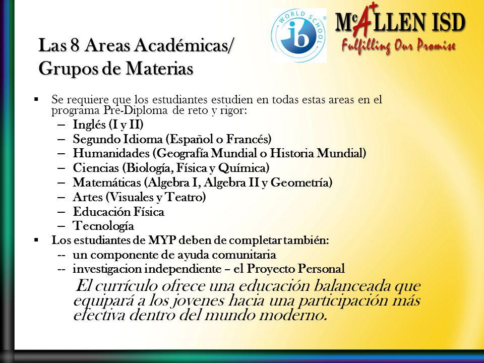 Las 8 Areas Académicas/ Grupos de Materias Se requiere que los estudiantes estudien en todas estas areas en el programa Pre-Diploma de reto y rigor: – Inglés (I y II) – Segundo Idioma (Español o Francés) – Humanidades (Geografía Mundial o Historia Mundial) – Ciencias (Biología, Física y Química) – Matemáticas (Algebra I, Algebra II y Geometría) – Artes (Visuales y Teatro) – Educación Física – Tecnología Los estudiantes de MYP deben de completar también: --un componente de ayuda comunitaria --investigacion independiente – el Proyecto Personal El currículo ofrece una educación balanceada que equipará a los jovenes hacia una participación más efectiva dentro del mundo moderno.