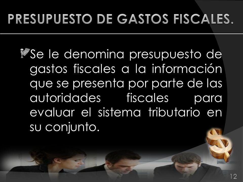 Se le denomina presupuesto de gastos fiscales a la información que se presenta por parte de las autoridades fiscales para evaluar el sistema tributari