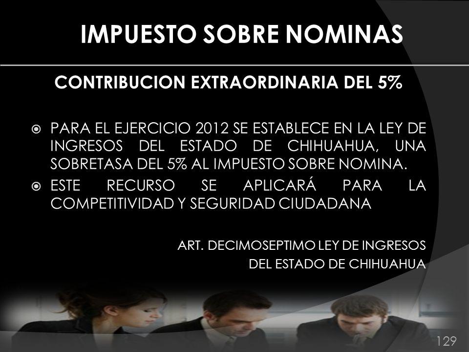 IMPUESTO SOBRE NOMINAS CONTRIBUCION EXTRAORDINARIA DEL 5% PARA EL EJERCICIO 2012 SE ESTABLECE EN LA LEY DE INGRESOS DEL ESTADO DE CHIHUAHUA, UNA SOBRE