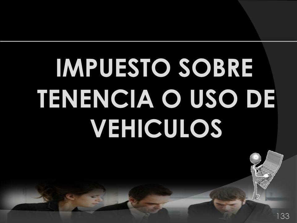 IMPUESTO SOBRE TENENCIA O USO DE VEHICULOS 133