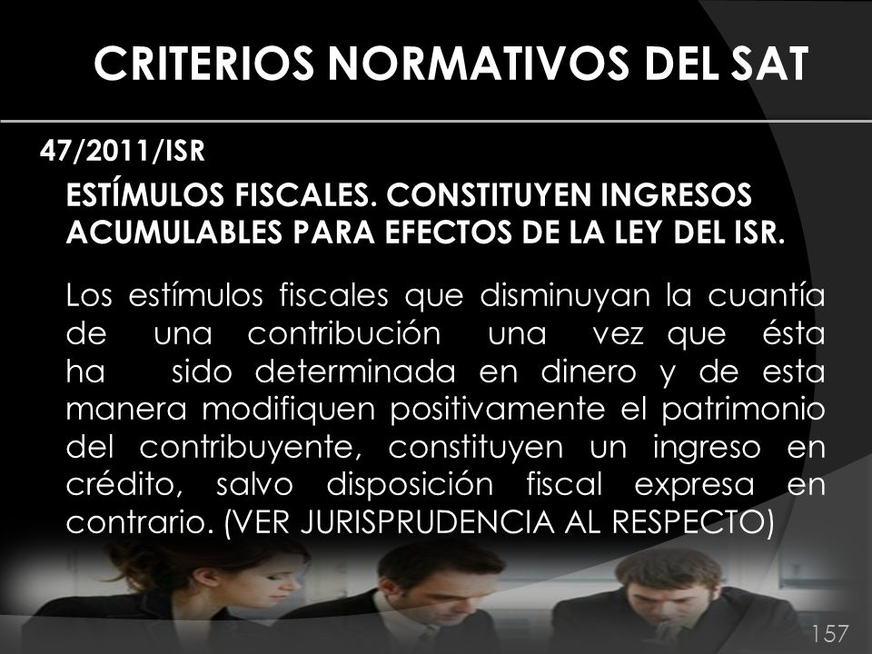 CRITERIOS NORMATIVOS DEL SAT 47/2011/ISR ESTÍMULOS FISCALES. CONSTITUYEN INGRESOS ACUMULABLES PARA EFECTOS DE LA LEY DEL ISR. Los estímulos fiscales q