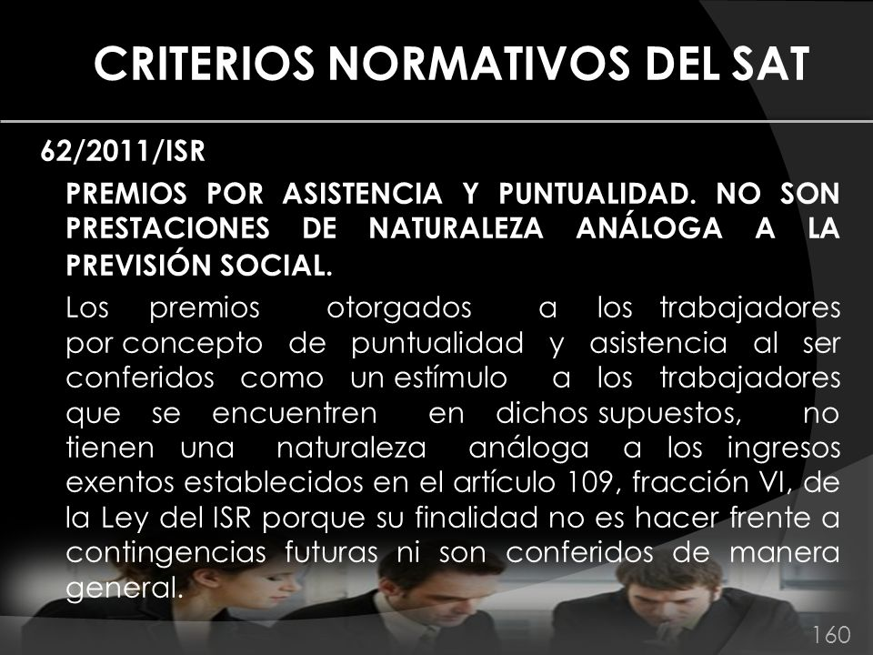 CRITERIOS NORMATIVOS DEL SAT 62/2011/ISR PREMIOS POR ASISTENCIA Y PUNTUALIDAD. NO SON PRESTACIONES DE NATURALEZA ANÁLOGA A LA PREVISIÓN SOCIAL. Los pr