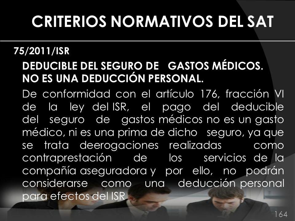 CRITERIOS NORMATIVOS DEL SAT 75/2011/ISR DEDUCIBLE DEL SEGURO DE GASTOS MÉDICOS. NO ES UNA DEDUCCIÓN PERSONAL. De conformidad con el artículo 176, fra