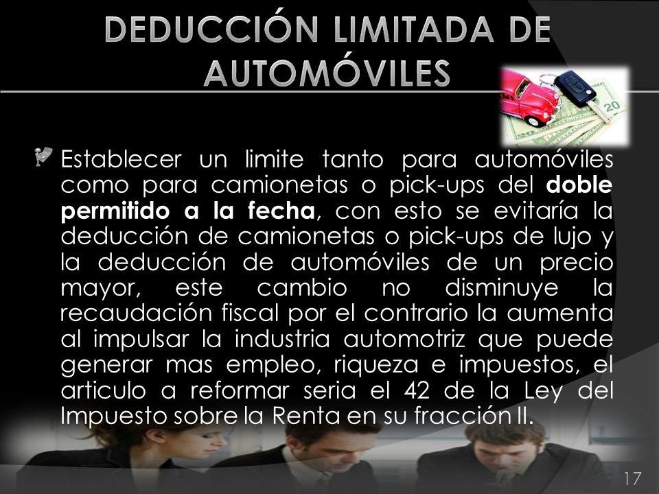 Establecer un limite tanto para automóviles como para camionetas o pick-ups del doble permitido a la fecha, con esto se evitaría la deducción de camio