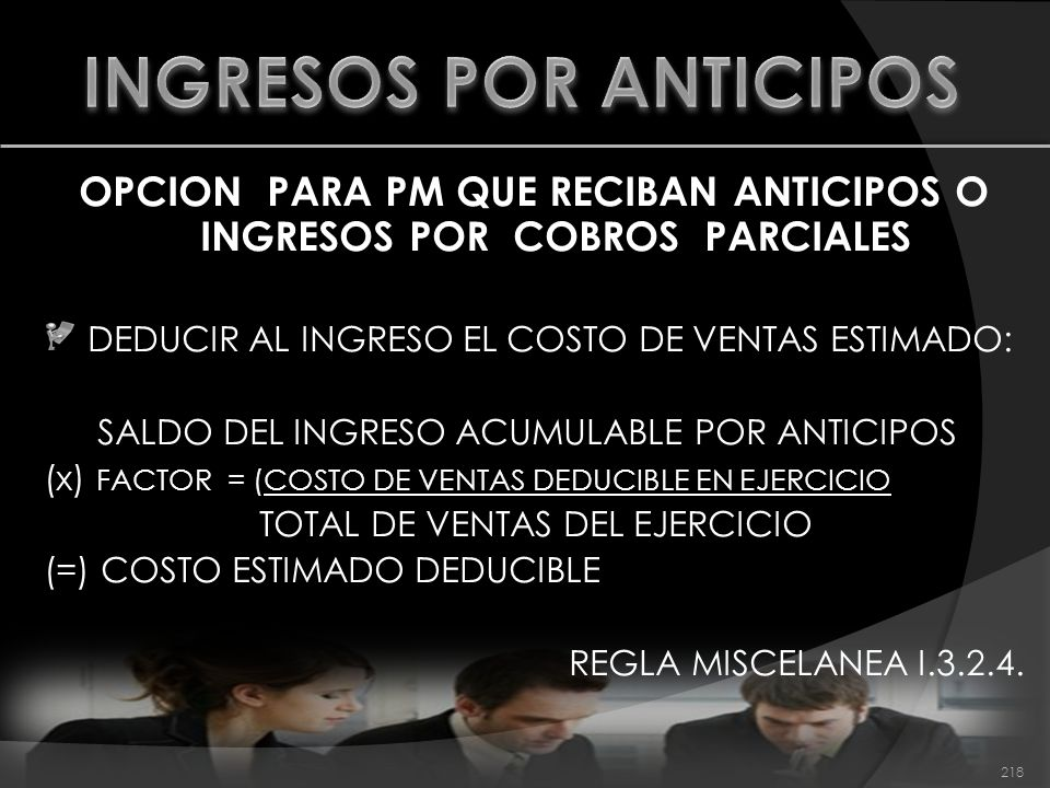 OPCION PARA PM QUE RECIBAN ANTICIPOS O INGRESOS POR COBROS PARCIALES DEDUCIR AL INGRESO EL COSTO DE VENTAS ESTIMADO: SALDO DEL INGRESO ACUMULABLE POR ANTICIPOS (x) FACTOR = (COSTO DE VENTAS DEDUCIBLE EN EJERCICIO TOTAL DE VENTAS DEL EJERCICIO (=) COSTO ESTIMADO DEDUCIBLE REGLA MISCELANEA I.3.2.4.