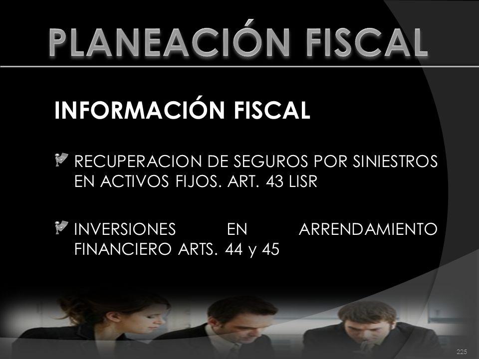 INFORMACIÓN FISCAL RECUPERACION DE SEGUROS POR SINIESTROS EN ACTIVOS FIJOS. ART. 43 LISR INVERSIONES EN ARRENDAMIENTO FINANCIERO ARTS. 44 y 45 225