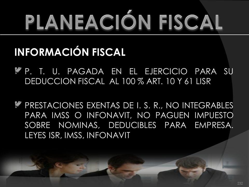 INFORMACIÓN FISCAL P. T. U. PAGADA EN EL EJERCICIO PARA SU DEDUCCION FISCAL AL 100 % ART. 10 Y 61 LISR PRESTACIONES EXENTAS DE I. S. R., NO INTEGRABLE
