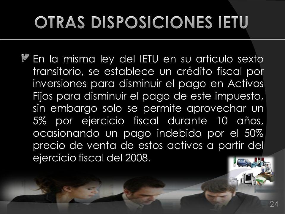 En la misma ley del IETU en su articulo sexto transitorio, se establece un crédito fiscal por inversiones para disminuir el pago en Activos Fijos para