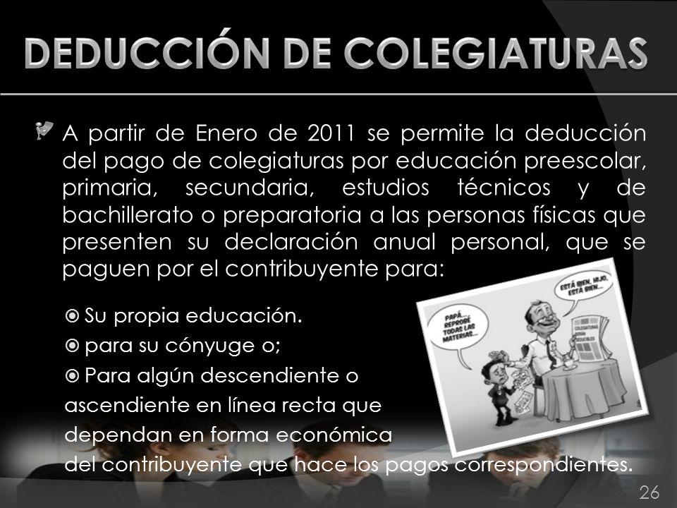 A partir de Enero de 2011 se permite la deducción del pago de colegiaturas por educación preescolar, primaria, secundaria, estudios técnicos y de bach