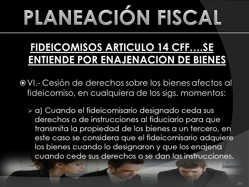 FIDEICOMISOS ARTICULO 14 CFF….SE ENTIENDE POR ENAJENACION DE BIENES VI.- Cesión de derechos sobre los bienes afectos al fideicomiso, en cualquiera de