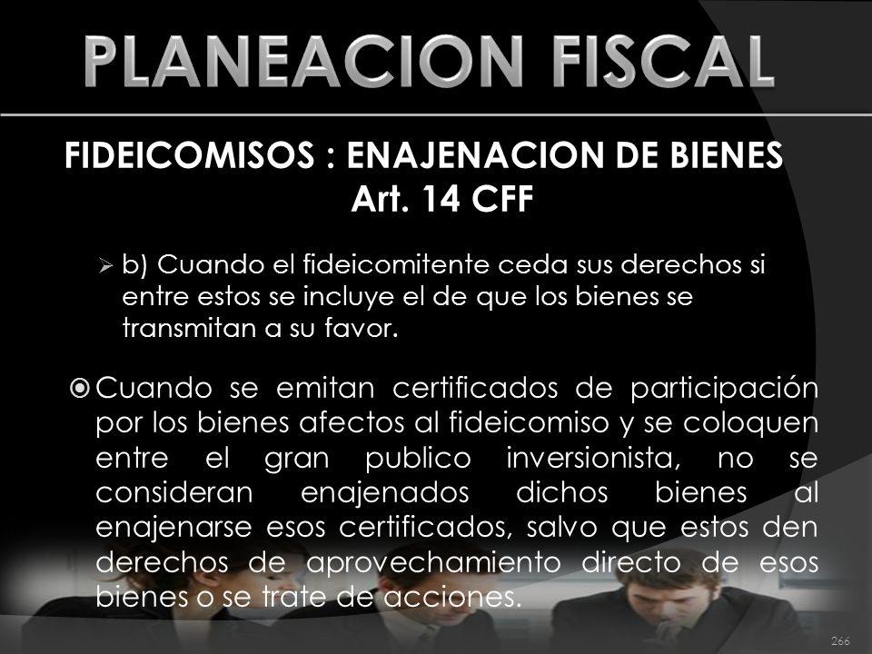 FIDEICOMISOS : ENAJENACION DE BIENES Art. 14 CFF b) Cuando el fideicomitente ceda sus derechos si entre estos se incluye el de que los bienes se trans