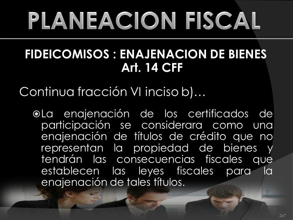 FIDEICOMISOS : ENAJENACION DE BIENES Art. 14 CFF Continua fracción VI inciso b)… La enajenación de los certificados de participación se considerara co