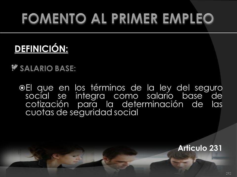 DEFINICIÓN: SALARIO BASE: El que en los términos de la ley del seguro social se integra como salario base de cotización para la determinación de las c