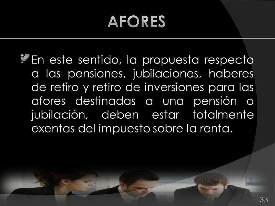 En este sentido, la propuesta respecto a las pensiones, jubilaciones, haberes de retiro y retiro de inversiones para las afores destinadas a una pensi