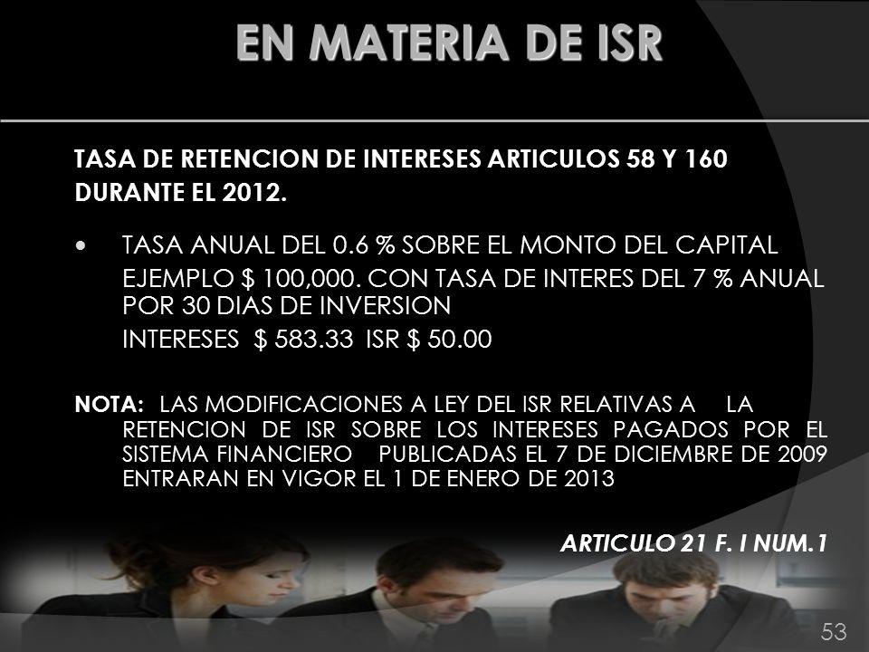 TASA DE RETENCION DE INTERESES ARTICULOS 58 Y 160 DURANTE EL 2012. TASA ANUAL DEL 0.6 % SOBRE EL MONTO DEL CAPITAL EJEMPLO $ 100,000. CON TASA DE INTE