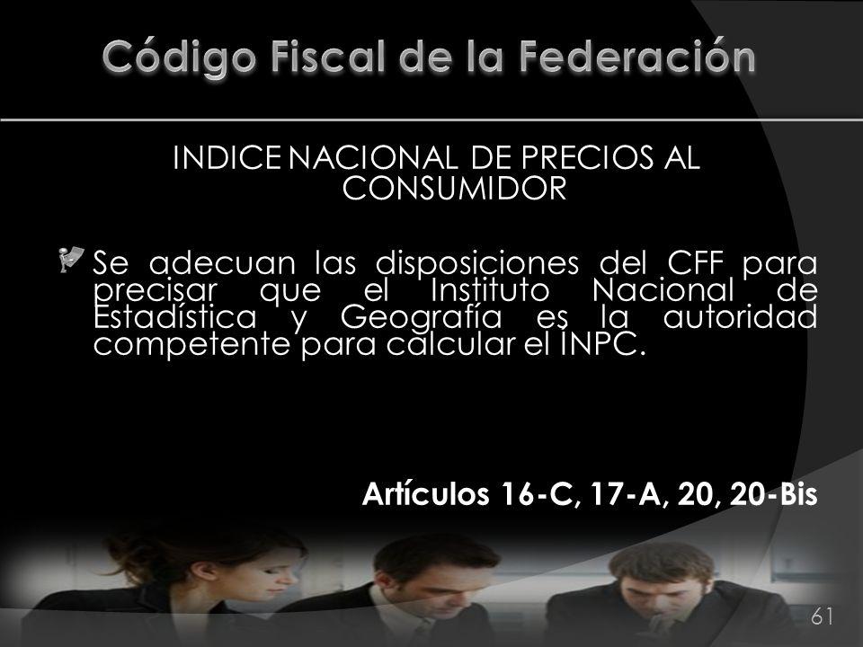 INDICE NACIONAL DE PRECIOS AL CONSUMIDOR Se adecuan las disposiciones del CFF para precisar que el Instituto Nacional de Estadística y Geografía es la