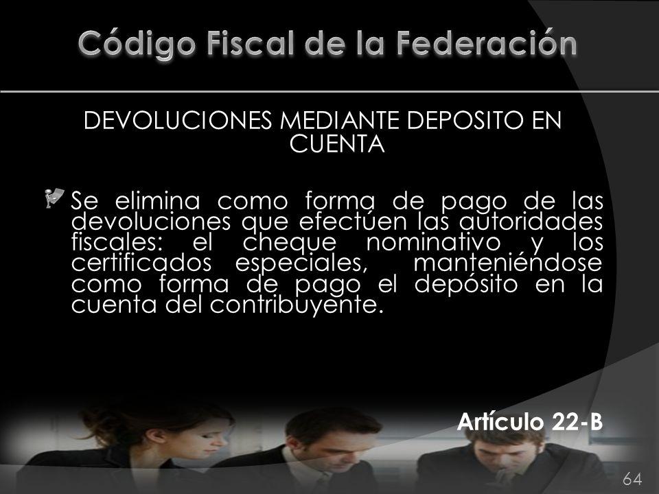 DEVOLUCIONES MEDIANTE DEPOSITO EN CUENTA Se elimina como forma de pago de las devoluciones que efectúen las autoridades fiscales: el cheque nominativo