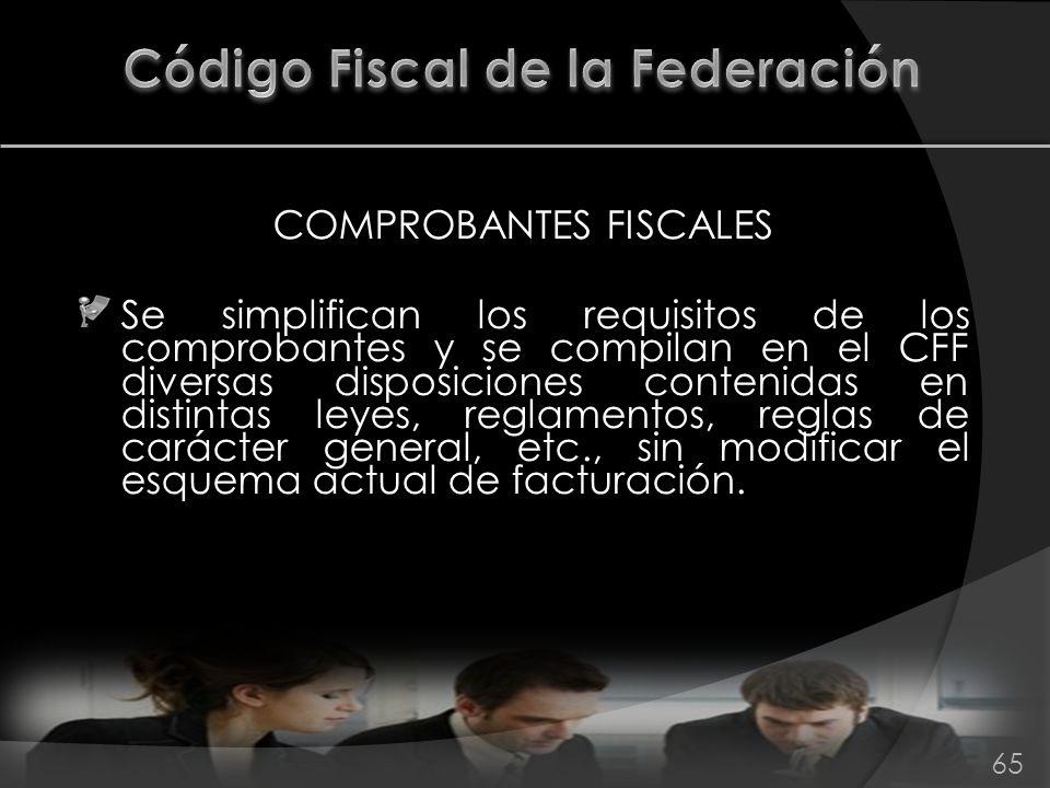 COMPROBANTES FISCALES Se simplifican los requisitos de los comprobantes y se compilan en el CFF diversas disposiciones contenidas en distintas leyes,