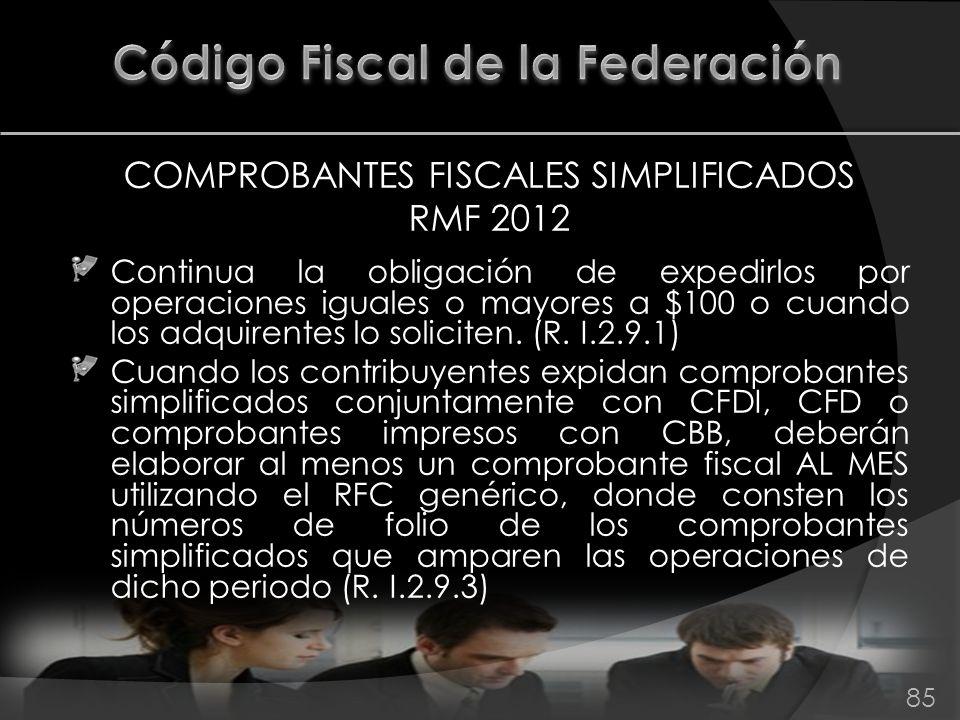 COMPROBANTES FISCALES SIMPLIFICADOS RMF 2012 Continua la obligación de expedirlos por operaciones iguales o mayores a $100 o cuando los adquirentes lo