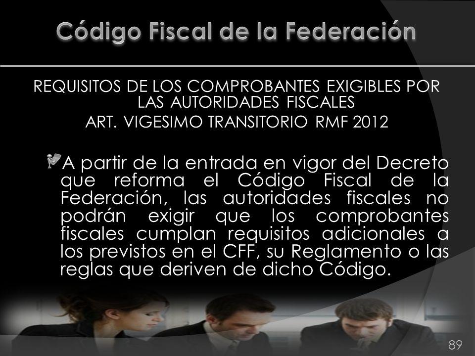 REQUISITOS DE LOS COMPROBANTES EXIGIBLES POR LAS AUTORIDADES FISCALES ART. VIGESIMO TRANSITORIO RMF 2012 A partir de la entrada en vigor del Decreto q