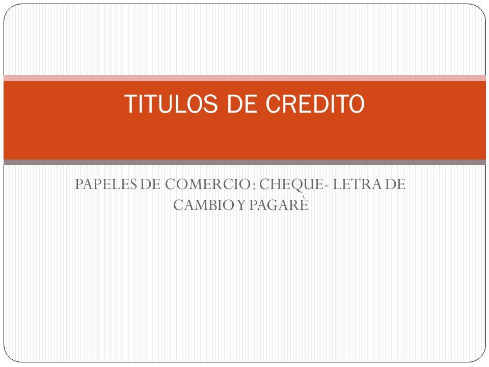 PAPELES DE COMERCIO: CHEQUE- LETRA DE CAMBIO Y PAGARÈ TITULOS DE CREDITO
