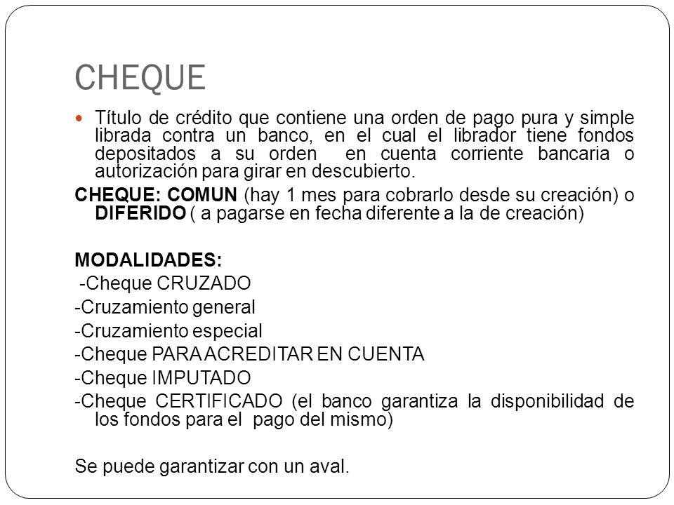 CHEQUE Título de crédito que contiene una orden de pago pura y simple librada contra un banco, en el cual el librador tiene fondos depositados a su orden en cuenta corriente bancaria o autorización para girar en descubierto.