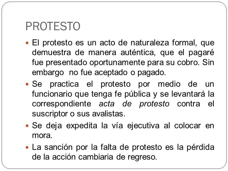 PROTESTO El protesto es un acto de naturaleza formal, que demuestra de manera auténtica, que el pagaré fue presentado oportunamente para su cobro.