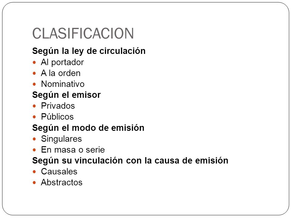 CLASIFICACION Según la ley de circulación Al portador A la orden Nominativo Según el emisor Privados Públicos Según el modo de emisión Singulares En m