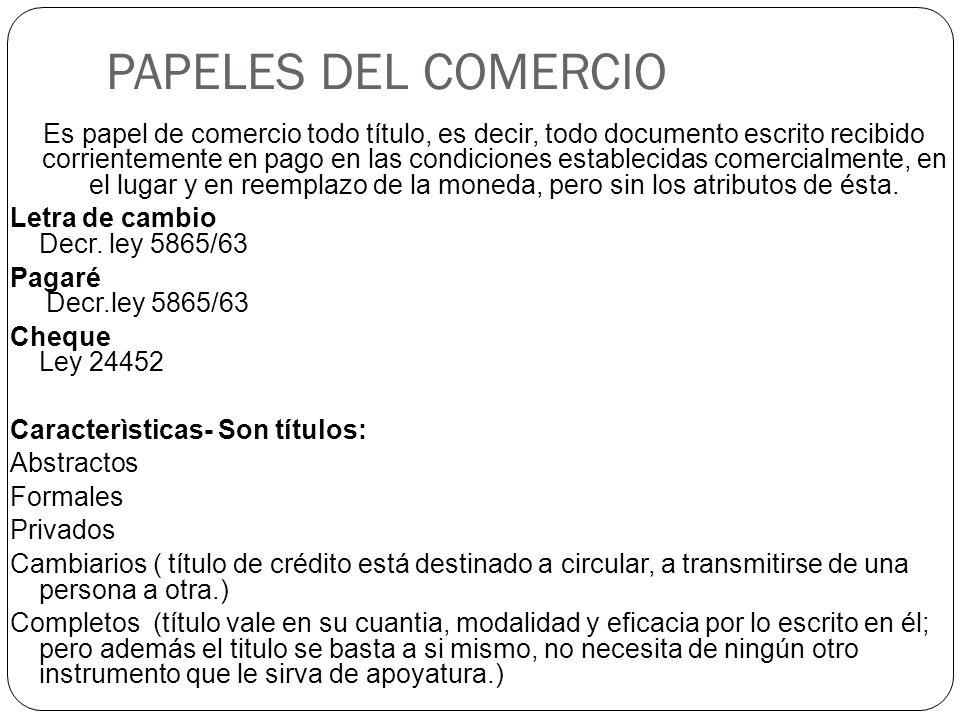 PAPELES DEL COMERCIO Es papel de comercio todo título, es decir, todo documento escrito recibido corrientemente en pago en las condiciones establecidas comercialmente, en el lugar y en reemplazo de la moneda, pero sin los atributos de ésta.