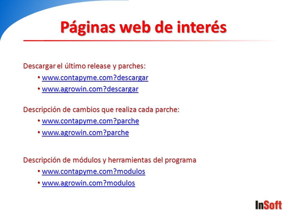 Páginas web de interés Descargar el último release y parches: www.contapyme.com?descargar www.contapyme.com?descargarwww.contapyme.com?descargar www.agrowin.com?descargar www.agrowin.com?descargarwww.agrowin.com?descargar Descripción de cambios que realiza cada parche: www.contapyme.com?parche www.contapyme.com?parchewww.contapyme.com?parche www.agrowin.com?parche www.agrowin.com?parchewww.agrowin.com?parche Descripción de módulos y herramientas del programa www.contapyme.com?modulos www.contapyme.com?moduloswww.contapyme.com?modulos www.agrowin.com?modulos www.agrowin.com?moduloswww.agrowin.com?modulos