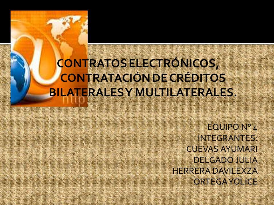 CONTRATOS ELECTRÓNICOS, CONTRATACIÓN DE CRÉDITOS BILATERALES Y MULTILATERALES. EQUIPO N° 4 INTEGRANTES: CUEVAS AYUMARI DELGADO JULIA HERRERA DAVILEXZA