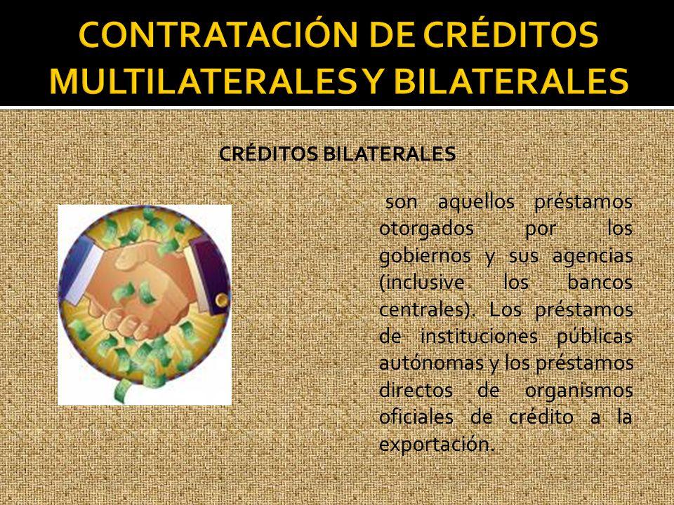 CRÉDITOS BILATERALES son aquellos préstamos otorgados por los gobiernos y sus agencias (inclusive los bancos centrales). Los préstamos de institucione