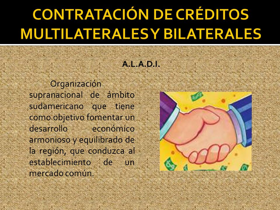 A.L.A.D.I. Organización supranacional de ámbito sudamericano que tiene como objetivo fomentar un desarrollo económico armonioso y equilibrado de la re