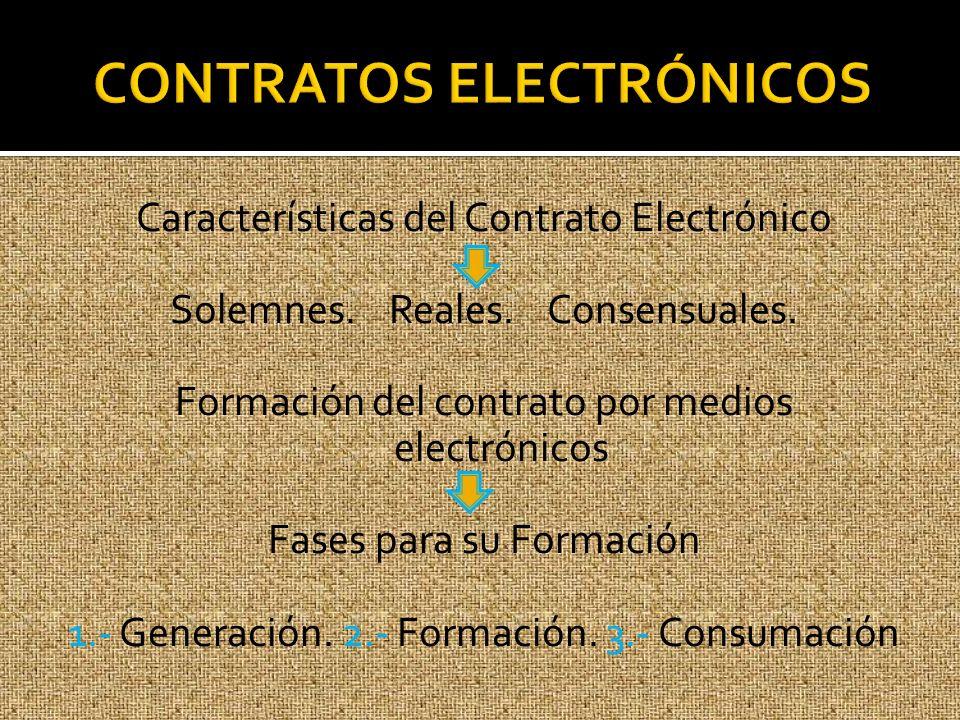 Características del Contrato Electrónico Solemnes. Reales. Consensuales. Formación del contrato por medios electrónicos Fases para su Formación 1.- Ge